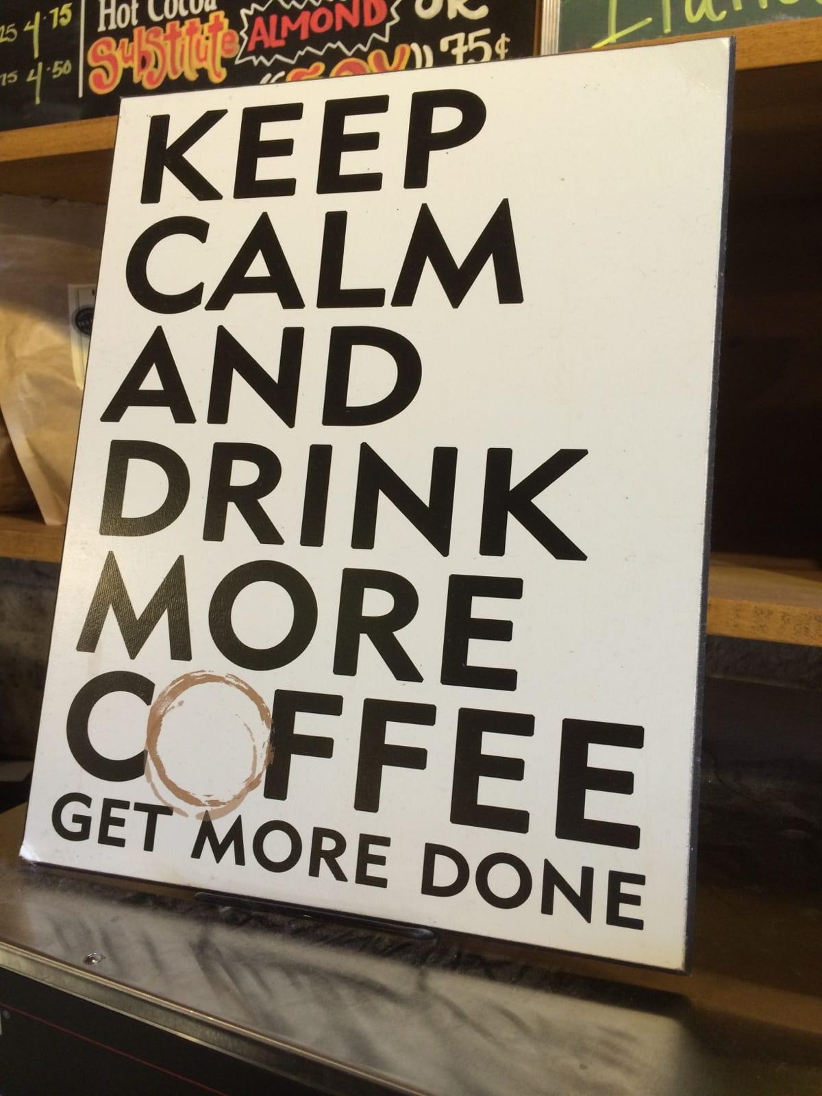 Keep calm. Drink more coffee.